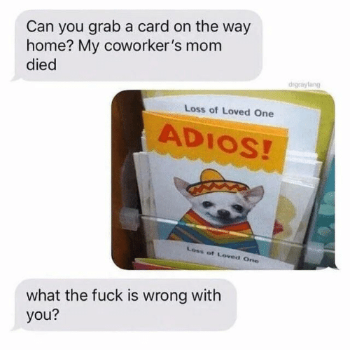 Fuck, Home, and Coworkers: Can you grab a card on the way  home? My coworker's mom  died  drgrayfang  Loss of Loved One  ADIOS!  Loss of Loved One  what the fuck is wrong with  you?