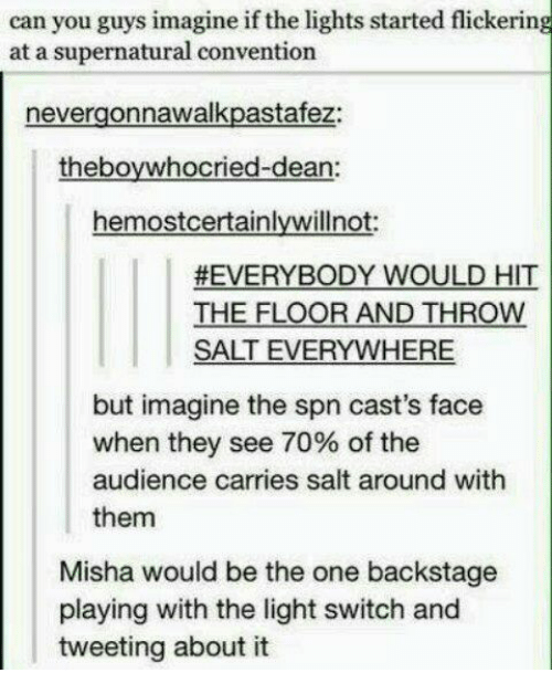 light switch: can you guys imagine if the lights started flickering  at a supernatural convention  nevergonnawalkpastafez:  theboywhocried-dean:  hemostcertainlywillnot:  #EVERYBODY WOULD HIT  THE FLOOR AND THROW  SALT EVERYWHERE  but imagine the spn cast's face  when they see 70% of the  audience carries salt around with  them  Misha would be the one backstage  playing with the light switch and  tweeting about it