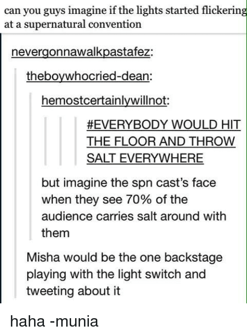 light switch: can you guys imagine if the lights started flickering  at a supernatural convention  nevergonnawalkpastafez:  theboy whocried-dean:  hemostcertainlywillnot  #EVERYBODY WOULD HIT  THE FLOOR AND THROW  SALT EVERYWHERE  but imagine the spn cast's face  when they see 70% of the  audience carries salt around with  them  Misha would be the one backstage  playing with the light switch and  tweeting about it haha  -munia