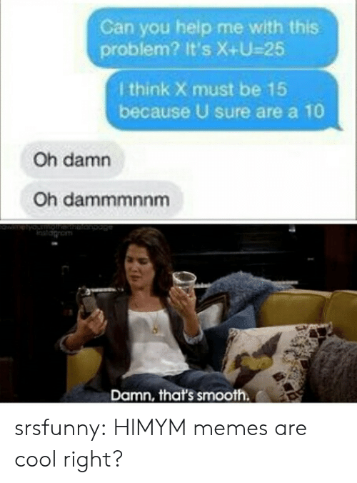 Memes, Smooth, and Tumblr: Can you help me with this  problem? It's X+U-25  I think X must be 15  because U sure are a 10  Oh damn  Oh dammmnnm  Damn, that's smooth srsfunny:  HIMYM memes are cool right?