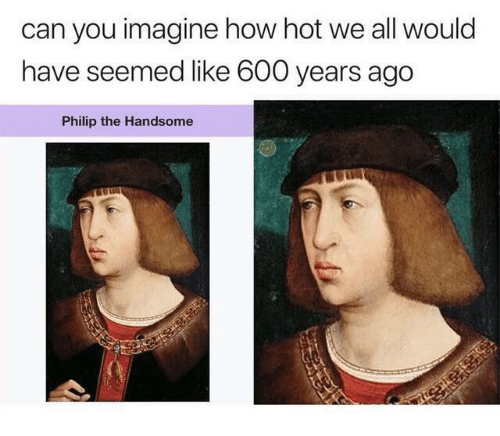 How Hot: can you imagine how hot we all would  have seemed like 600 years ago  Philip the Handsome