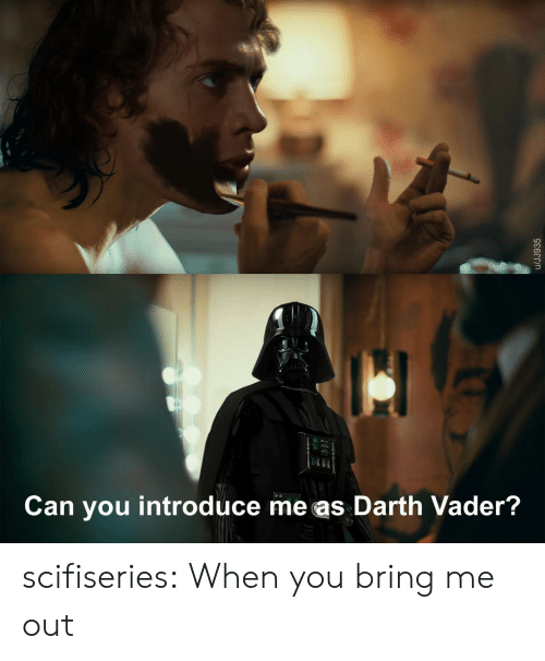 vader: Can you introduce me as Darth Vader?  /JJ935 scifiseries:  When you bring me out