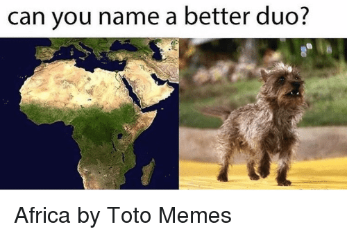 toto: can you name a better duo? Africa by Toto Memes
