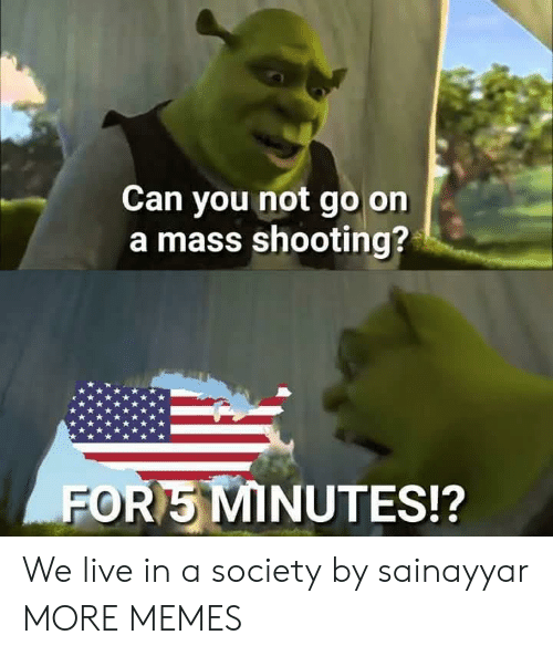 Masses: Can you not go on  a mass shooting?  FOR5 MINUTES!? We live in a society by sainayyar MORE MEMES