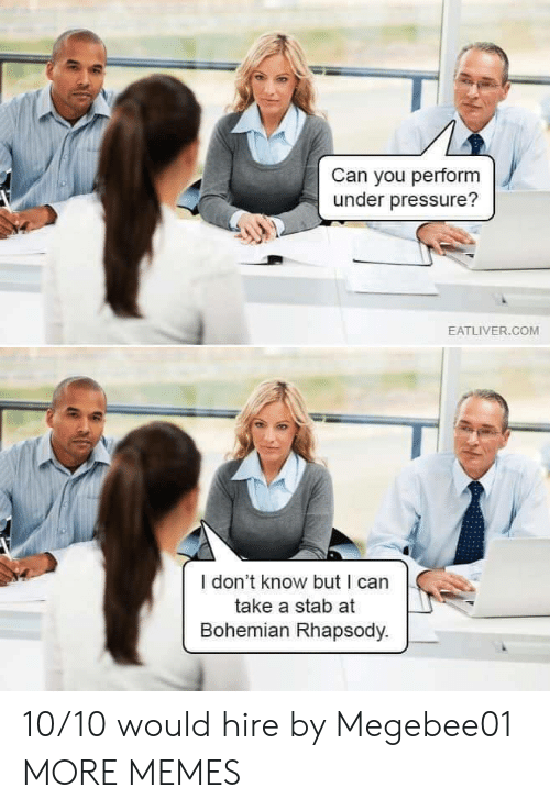 Rhapsody: Can you perform  under pressure?  EATLIVER.COM  I don't know but I can  take a stab at  Bohemian Rhapsody. 10/10 would hire by Megebee01 MORE MEMES