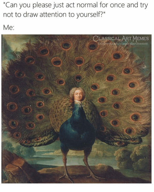 """Memes, Classical Art, and Act: """"Can you please just act normal for once and try  not to draw attention to yourself?""""  Me:  CLASSICALART MEMES  classicalartimemes"""