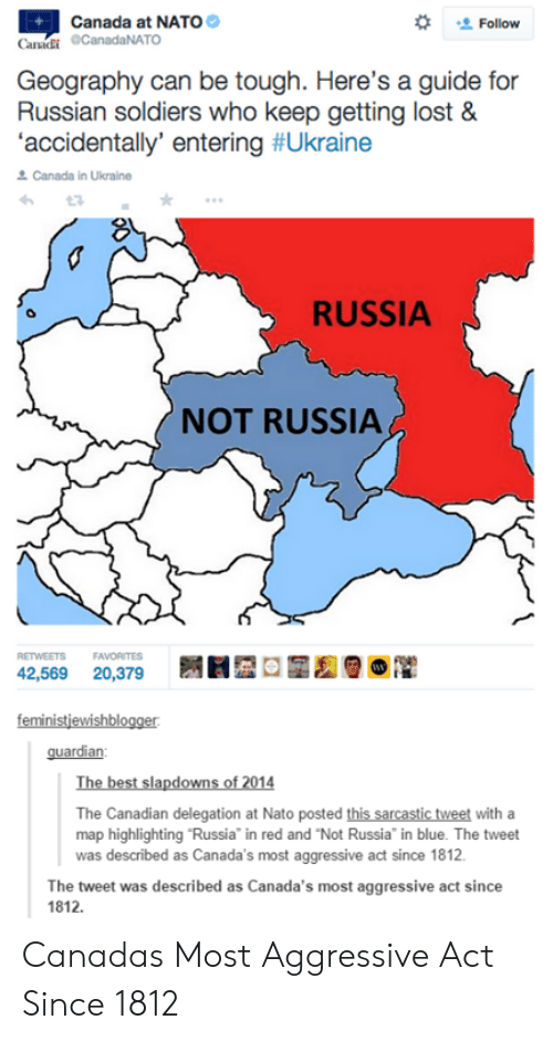 "Soldiers, Lost, and Best: Canada at NATO  Follow  Canki CanadaNATO  Geography can be tough. Here's a guide for  Russian soldiers who keep getting lost &  'accidentally entering #Ukraine  으 Canada i, ukraine  RUSSIA  NOT RUSSIA  RETWEETS  FAVORITES  feministjewishblogger  guardian  The best slapdowns of 2014  The Canadian delegation at Nato posted this sarcastic tweet with a  map highlighting Russia"" in red and ""Not Russia"" in blue. The tweet  was described as Canada's most aggressive act since 1812  The tweet was described as Canada's most aggressive act since  1812. Canadas Most Aggressive Act Since 1812"