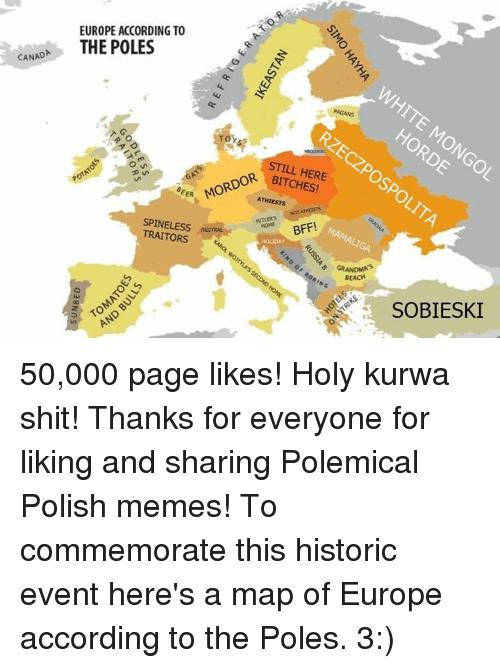 Polish Memes: CANADA  EUROPE ACCORDING TO  THE POLES  PAGANS  OR STILL HERE  EER  ATHIESTs  NOT ATHESTs  HITLER's BFF!  TRAITORS  NENTRALNe  o, GRANDMA  BEACH  SOBIESKI 50,000 page likes!   Holy kurwa shit!   Thanks for everyone for liking and sharing Polemical Polish memes!   To commemorate this historic event here's a map of Europe according to the Poles. 3:)