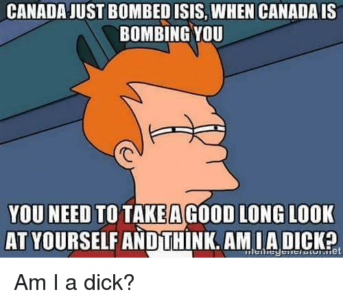 amia: CANADA JUST BOMBED ISIS, WHEN CANADA IS  BOMBING YOU  YOU NEED TO TAKE A GOOD LONG LOOK  AT YOURSELF AND THINK. AMIA DICK? Am I a dick?