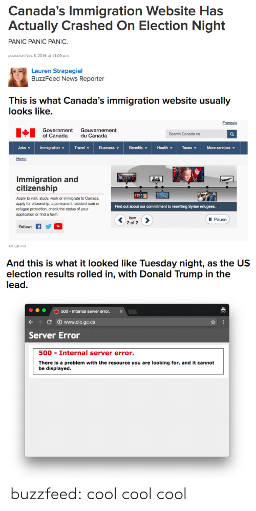 Cic: Canada's Immigration Website Has  Actually Crashed On Election Night  PANIC PANIC PANIC.  posted on Nov. 8,2016, at 11:09 p.m  Lauren Strapagiel  BuzzFeed News Reporter   This is What Canada's immigration website usually  looks like.  Français  Government Gouvernement  of Canada du Canada  Search Canada.ca  Home  Immigration and  citizenship  Apply to visit, study, work or immigrate to Canada,  apply for citizenship, a permanent resident card or  refugee protection, check the status of your  application or find a form  Find out about our commitment to resettling Syrian refugees.  Ill Pause  2 of 2  Follow: fYD  Cic.gc.ca   And this is what it looked like Tuesday night, as the US  election results rolled in, with Donald Trump in the  lead.  500-Internal server error. x  С www.cic.gc.ca  Server Error  500 Internal server error.  There is a problem with the resource you are looking for, and it cannot  be displayed. buzzfeed:  cool cool cool