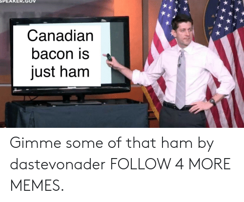 Dank, Memes, and Reddit: Canadian  bacon is  just ham Gimme some of that ham by dastevonader FOLLOW 4 MORE MEMES.