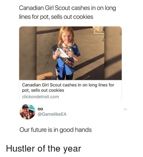 hustler: Canadian Girl Scout cashes in on long  lines for pot, sells out cookies  Canadian Girl Scout cashes in on long lines for  pot, sells out cookies  clickondetroit.com  @GamelikeEA  Our future is in good hands Hustler of the year