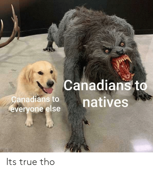 Canadians: Canadians to  natives  anadians to  everyone else Its true tho