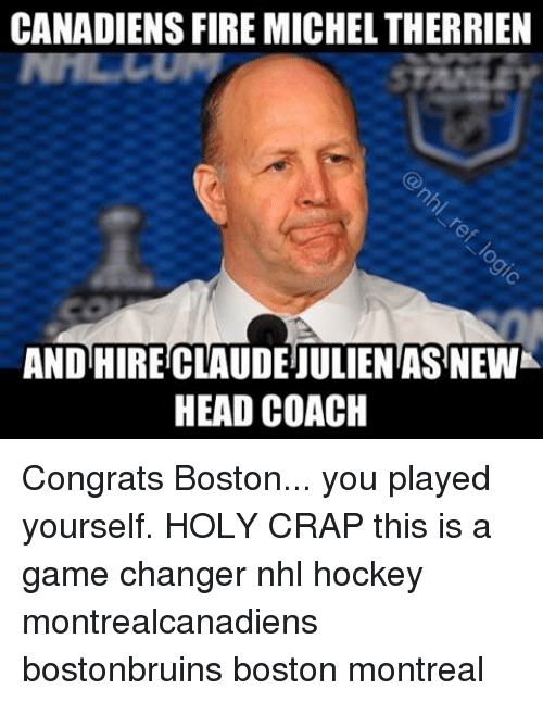 Memes, Game Changer, and 🤖: CANADIENS FIRE MICHELTHERRIEN  AND HIRECLAUDEIULIENTAS NEWK  HEAD COACH Congrats Boston... you played yourself. HOLY CRAP this is a game changer nhl hockey montrealcanadiens bostonbruins boston montreal