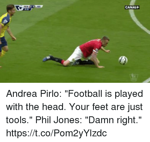 "Football, Head, and Soccer: CANAL Andrea Pirlo: ""Football is played with the head. Your feet are just tools.""  Phil Jones: ""Damn right.""  https://t.co/Pom2yYlzdc"