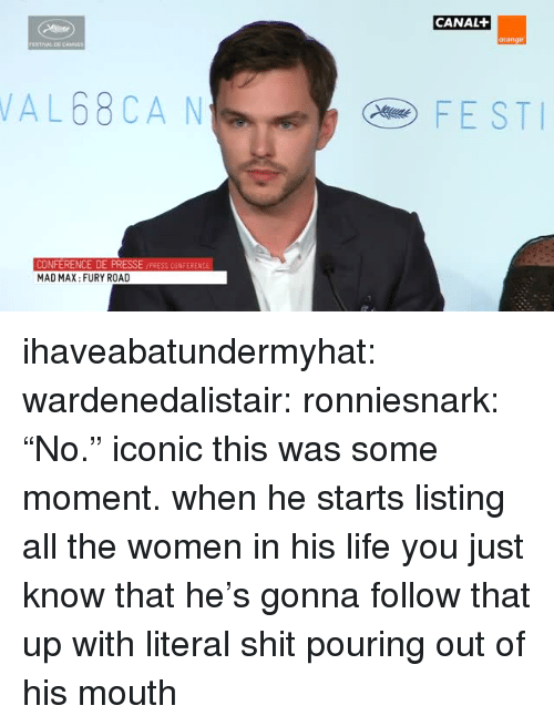 "Life, Shit, and Tumblr: CANAL  orange  AL68CA N  FEST  PRESSE /PRESS CONFERENCE  CONFERENCE DE  MAD MAX: FURY ROAD ihaveabatundermyhat:  wardenedalistair:  ronniesnark:  ""No.""  iconic   this was some moment. when he starts listing all the women in his life you just know that he's gonna follow that up with literal shit pouring out of his mouth"