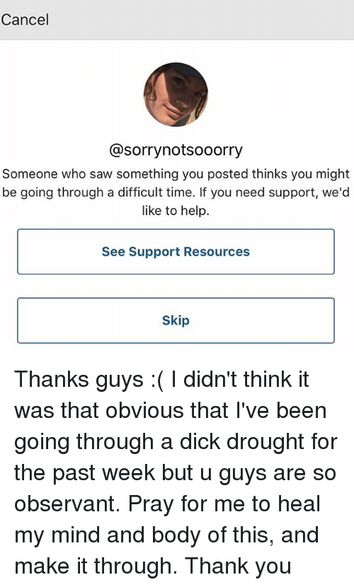 Memes, Saw, and Thank You: Cancel  @sorrynotsooorry  Someone who saw something you posted thinks you might  be going through a difficult time. If you need support, we'd  like to help.  See Support Resources  Skip Thanks guys :( I didn't think it was that obvious that I've been going through a dick drought for the past week but u guys are so observant. Pray for me to heal my mind and body of this, and make it through. Thank you
