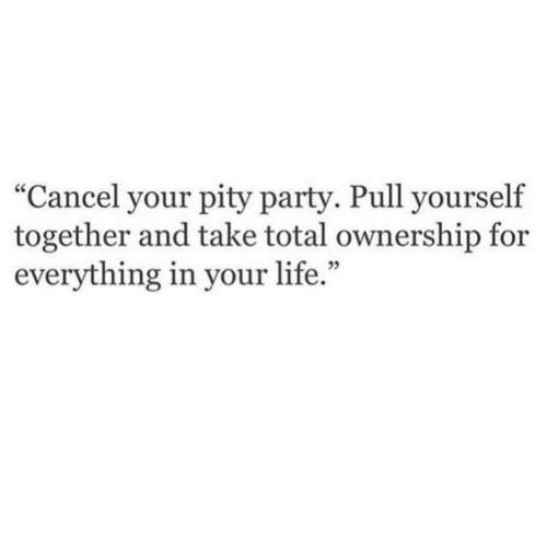 "Life, Party, and Pity: ""Cancel your pity party. Pull yourself  together and take total ownership for  everything in your life.  02"