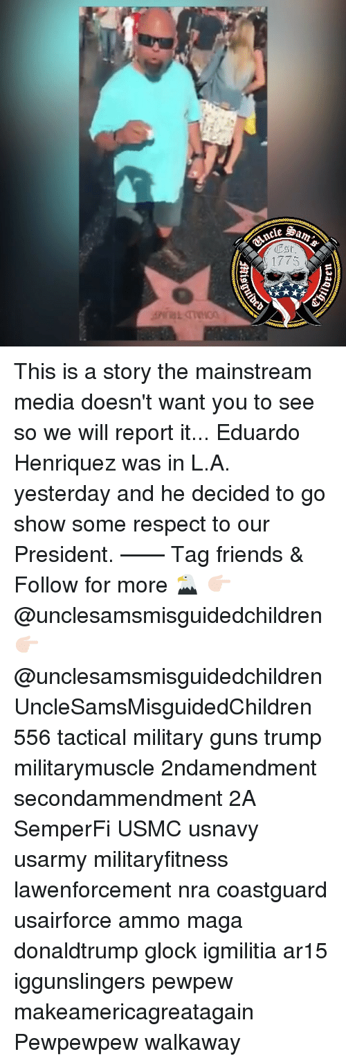 Mainstream Media: cancle  Est  1775 This is a story the mainstream media doesn't want you to see so we will report it... Eduardo Henriquez was in L.A. yesterday and he decided to go show some respect to our President. —— Tag friends & Follow for more 🦅 👉🏻 @unclesamsmisguidedchildren 👉🏻 @unclesamsmisguidedchildren UncleSamsMisguidedChildren 556 tactical military guns trump militarymuscle 2ndamendment secondammendment 2A SemperFi USMC usnavy usarmy militaryfitness lawenforcement nra coastguard usairforce ammo maga donaldtrump glock igmilitia ar15 iggunslingers pewpew makeamericagreatagain Pewpewpew walkaway