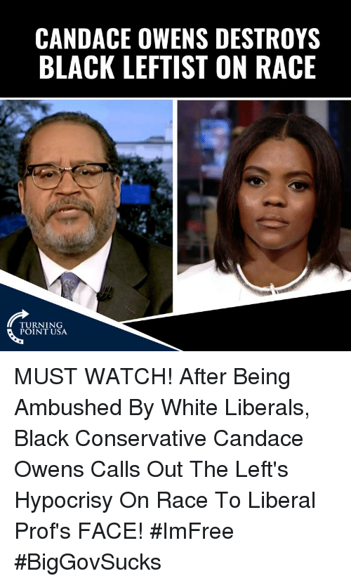 Memes, Black, and Watch: CANDACE OWENS DESTROYS  BLACK LEFTIST ON RACE  TURNING  POINT USA MUST WATCH! After Being Ambushed By White Liberals, Black Conservative Candace Owens Calls Out The Left's Hypocrisy On Race To Liberal Prof's FACE! #ImFree #BigGovSucks