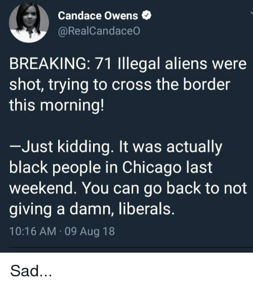 Chicago, Memes, and Aliens: Candace Owens  @RealCandaceO  BREAKING: 71 lllegal aliens were  shot, trying to cross the border  this morning!  Just kidding. It was actually  black people in Chicago last  weekend. You can go back to not  giving a damn, liberals.  10:16 AM 09 Aug 18 Sad...