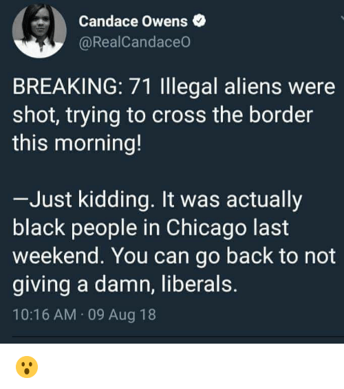 Chicago, Memes, and Aliens: Candace Owens  @RealCandaceo  BREAKING: 71 lllegal aliens were  shot, trying to cross the border  this morning!  Just kidding. It was actually  black people in Chicago last  weekend. You can go back to not  giving a damn, liberals.  10:16 AM 09 Aug 18 😮