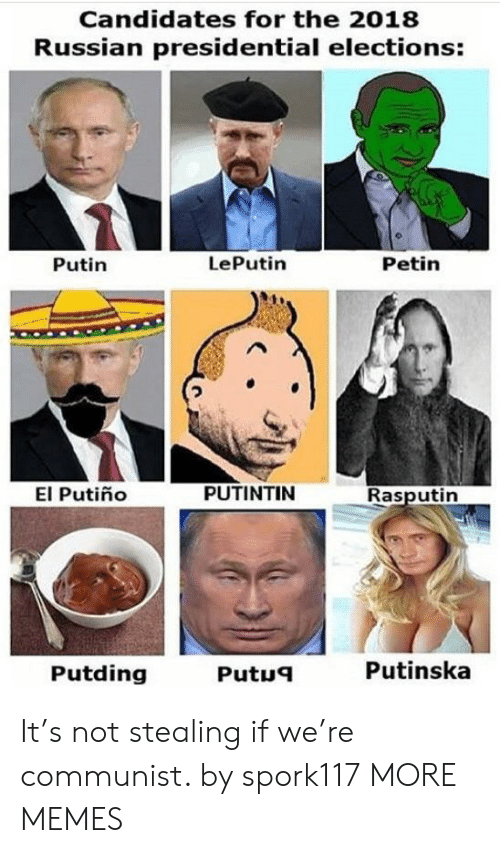 presidential elections: Candidates for the 2018  Russian presidential elections:  Putin  LePutin  Petin  El Putiño  PUTINTIN  Rasputin  Putding  Putue  Putinska It's not stealing if we're communist. by spork117 MORE MEMES