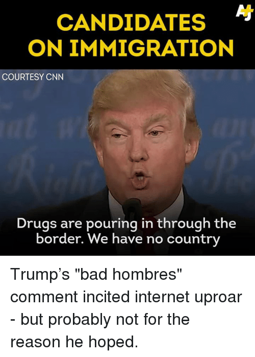 """Bad, Drugs, and Internet: CANDIDATES  ON IMMIGRATION  COURTESY CNN  Drugs are pouring in through the  border. We have no country Trump's """"bad hombres"""" comment incited internet uproar - but probably not for the reason he hoped."""