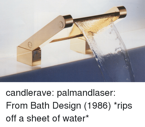 Tumblr, Blog, and Http: candlerave: palmandlaser: From Bath Design (1986)  *rips off a sheet of water*