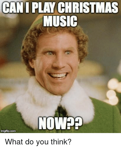 what do you think: CANI PLAY CHRISTMAS  MUSIC  NOW??  imgflip.com  What do you think?