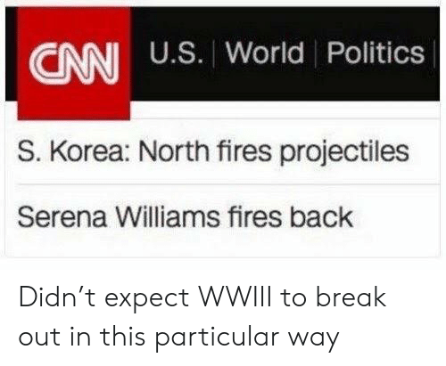 particular: CANI U.S. World Politics  S. Korea: North fires projectiles  Serena Williams fires back Didn't expect WWIII to break out in this particular way