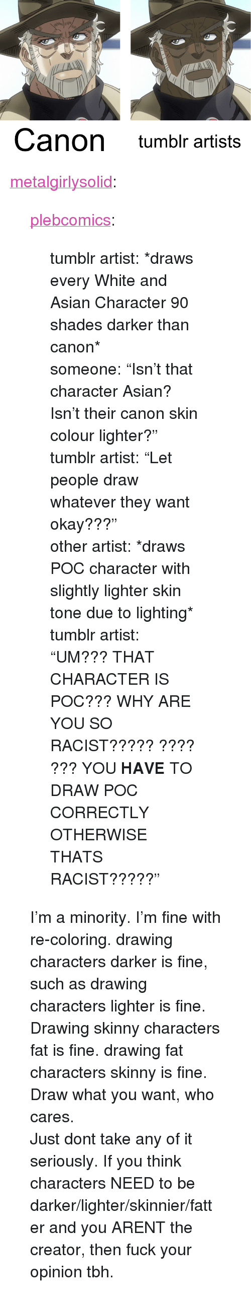 "thats racist: Canon tumblr artists <p><a href=""http://metalgirlysolid.tumblr.com/post/155281033232/plebcomics-tumblr-artist-draws-every-white"" class=""tumblr_blog"">metalgirlysolid</a>:</p> <blockquote> <p><a href=""http://plebcomics.tumblr.com/post/154834341153/tumblr-artist-draws-every-white-and-asian"" class=""tumblr_blog"">plebcomics</a>:</p> <blockquote> <p>tumblr artist: *draws every White and Asian Character 90 shades darker than canon*</p> <p>someone: ""Isn't that character Asian? Isn't their canon skin colour lighter?""</p> <p>tumblr artist: ""Let people draw whatever they want okay???""</p> <p>other artist: *draws POC character with slightly lighter skin tone due to lighting*</p> <p>tumblr artist: ""UM??? THAT CHARACTER IS POC??? WHY ARE YOU SO RACIST????? ???? ??? YOU <strong>HAVE</strong> TO DRAW POC CORRECTLY OTHERWISE THATS RACIST?????""</p> </blockquote> <p>I'm a minority. I'm fine with re-coloring. drawing characters darker is fine, such as drawing characters lighter is fine. Drawing skinny characters fat is fine. drawing fat characters skinny is fine. Draw what you want, who cares.</p> <p>Just dont take any of it seriously. If you think characters NEED to be darker/lighter/skinnier/fatter and you ARENT the creator, then fuck your opinion tbh.</p> </blockquote>"