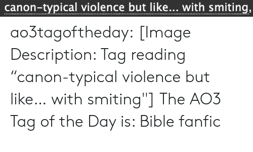 "typical: canon-typical violence but like... with smiting, ao3tagoftheday:  [Image Description: Tag reading ""canon-typical violence but like… with smiting""]  The AO3 Tag of the Day is: Bible fanfic"