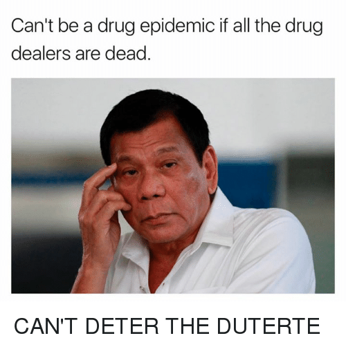 Duterte: Can't be a drug epidemic if all the drug  dealers are dead CAN'T DETER THE DUTERTE