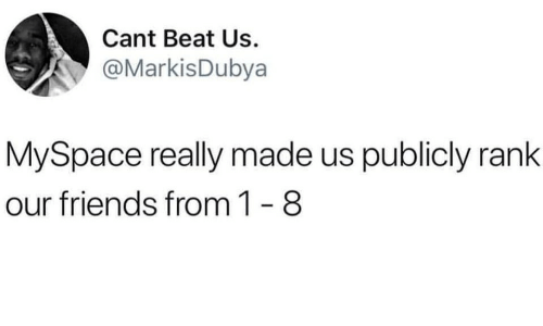 Friends, MySpace, and Beat: Cant Beat Us.  @MarkisDubya  MySpace really made us publicly rank  our friends from 1- 8