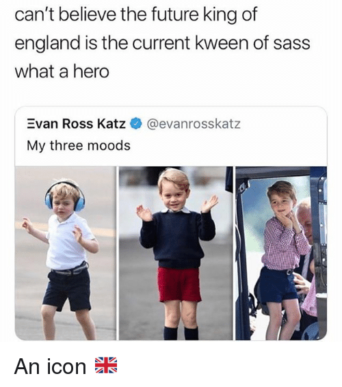 Kween: can't believe the future king of  england is the current kween of sass  what a hero  Evan Ross Katz  My three moods  @evanrosskatz An icon 🇬🇧