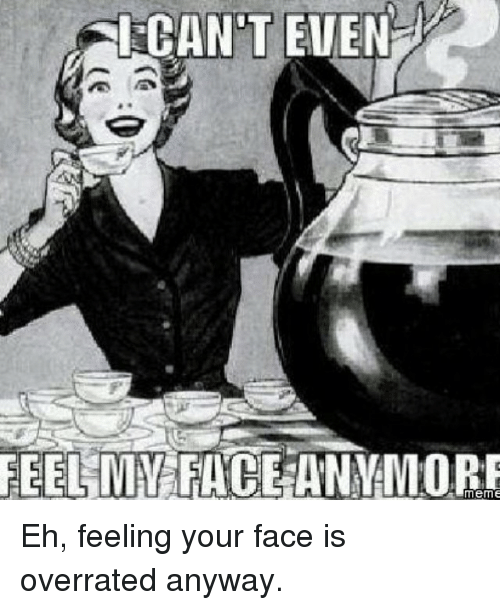 Face Meme: CANT EVEN  FEEL MY  FACE meme Eh, feeling your face is overrated anyway.