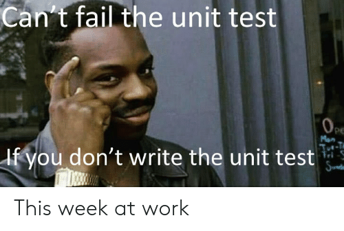 Fail, Work, and Test: Can't fail the unit test  PE  Man  If you don't write the unit test This week at work