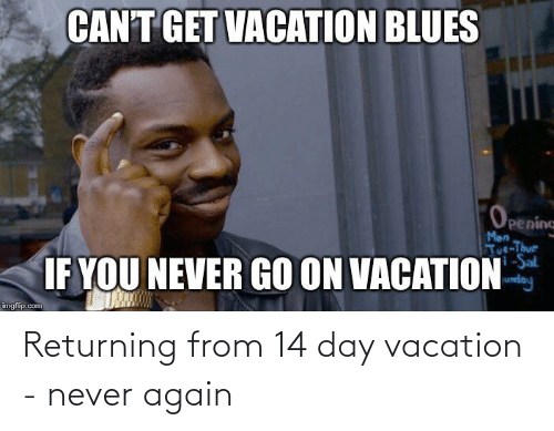 tut: CAN'T GET VACATION BLUES  OPening  Mon  Tut-Thur  i-Sal  IF YOU NEVER GO ON VACATION  imgflip.com Returning from 14 day vacation - never again
