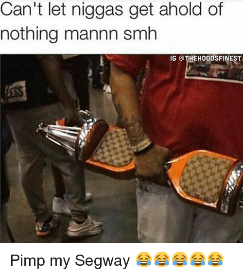 Memes, Smh, and Segway: Can't let niggas get ahold of  nothing mannn smh  IG QTHEHOODSFINEST Pimp my Segway 😂😂😂😂😂