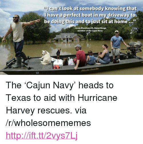 """Hurricane Harvey: cant look at somebody knowing that  lhave a perfect beat in my driveway  be doing this and to just sit at home...""""  Jordy Bloodsworth, Baton Rouge  member of the Cajun Navy <p>The &lsquo;Cajun Navy&rsquo; heads to Texas to aid with Hurricane Harvey rescues. via /r/wholesomememes <a href=""""http://ift.tt/2vys7Lj"""">http://ift.tt/2vys7Lj</a></p>"""