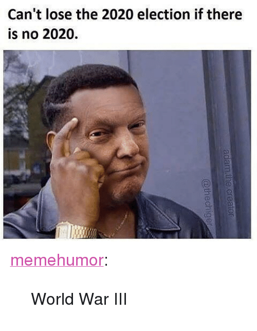 """World War III: Can't lose the 2020 election if there  is no 2020. <p><a href=""""http://memehumor.net/post/164141215363/world-war-iii"""" class=""""tumblr_blog"""">memehumor</a>:</p>  <blockquote><p>World War III</p></blockquote>"""
