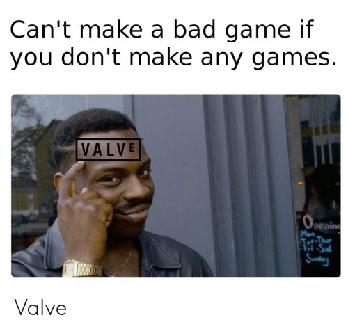 Mon: Can't make a bad game if  you don't make any games.  VALVE  (OPEning  Mon  Tut-Thue  Fri-Sal  Sundany Valve