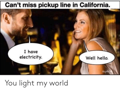 electricity: Can't miss pickup line in California.  I have  electricity.  Well hello.  ccphis You light my world