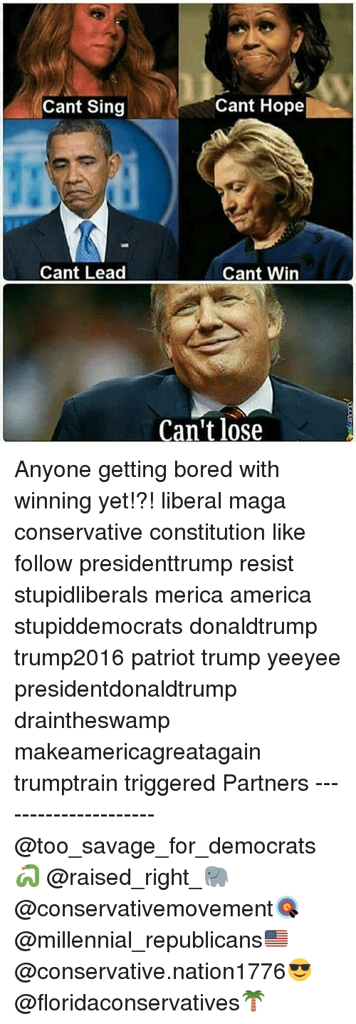 Singed: Cant Sing  Cant Hope  Cant Lead  Cant Win  Can't lose Anyone getting bored with winning yet!?! liberal maga conservative constitution like follow presidenttrump resist stupidliberals merica america stupiddemocrats donaldtrump trump2016 patriot trump yeeyee presidentdonaldtrump draintheswamp makeamericagreatagain trumptrain triggered Partners --------------------- @too_savage_for_democrats🐍 @raised_right_🐘 @conservativemovement🎯 @millennial_republicans🇺🇸 @conservative.nation1776😎 @floridaconservatives🌴
