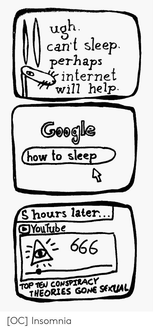 Insomnia: cant sleep.  perhaps  internet  will help  Geogla  how to slee  S hours later.. .I  Youtube  · 666  TOP TEW CONSPIRACY  THEORIES GONE SEKUAL [OC] Insomnia