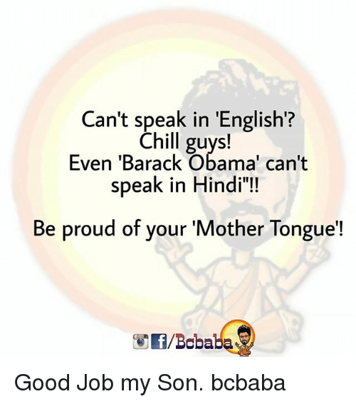 """Hindi Language: Can't speak in 'English?  Chill guys!  Even 'Barack Obama' can't  speak in Hindi""""!  Be proud of your 'Mother Tongue'!  /Bcbaba Good Job my Son. bcbaba"""