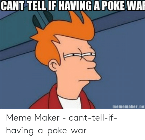 Meme, Net, and Poke: CANT TELL IF HAVING A POKE WA  mememaker.net Meme Maker - cant-tell-if-having-a-poke-war
