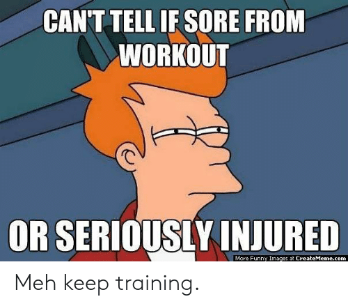 meh: CANT TELL IF SORE FROM  WORKOUT  OR SERIOUSLY INJURED  More Funny Images at CreateMeme.com Meh keep training.