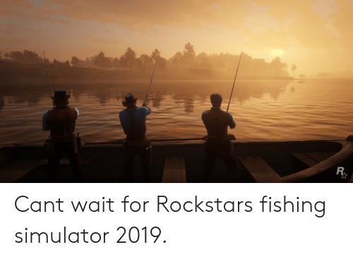 Fishing, Can, and For: Cant wait for Rockstars fishing simulator 2019.